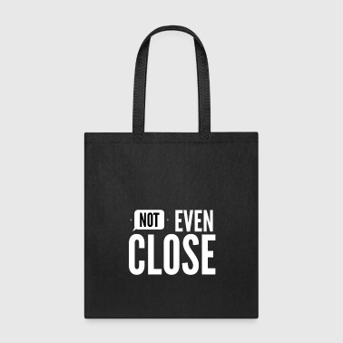 Not even close - Tote Bag