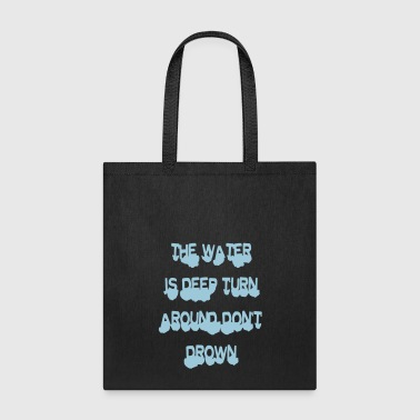 Water is deep turn around don't drown - Tote Bag