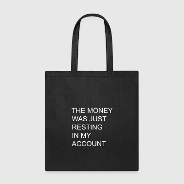 THE MONEY WAS JUST RESTING IN MY ACCOUNT - Tote Bag