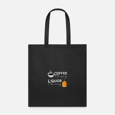 Liquor Coffee in the mornings, liquor in the evenings - Tote Bag