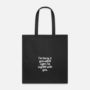 Pun Funny Quote I'm sorry, if you were right, I'd - Tote Bag
