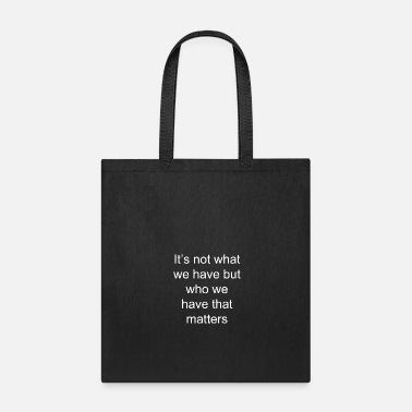 Love You It's Not What We Have but Who We Have That Matte - Tote Bag