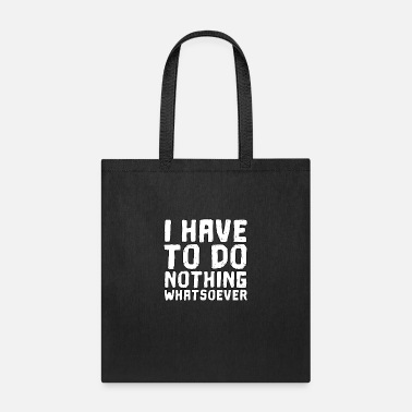 Whatsoever Funny Quotes I have to do nothing whatsoever - Tote Bag