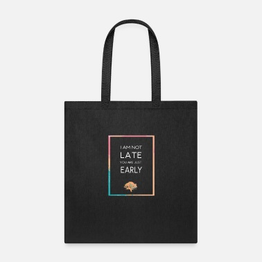 Late Early I am not late you are just early - Tote Bag