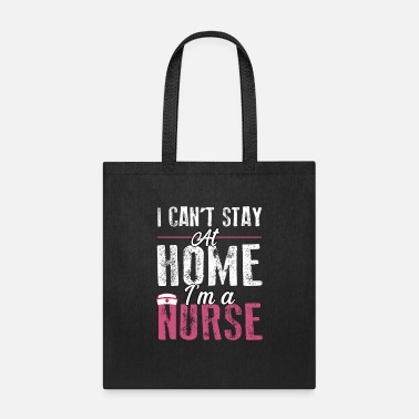I Cant Stay I Can't Stay At Home I'm a Nurse - Tote Bag
