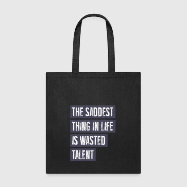 THE SADDEST THING IN LIFE IS WASTED TALENT - Tote Bag