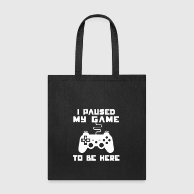 I Paused My Game To Be Here - Tote Bag