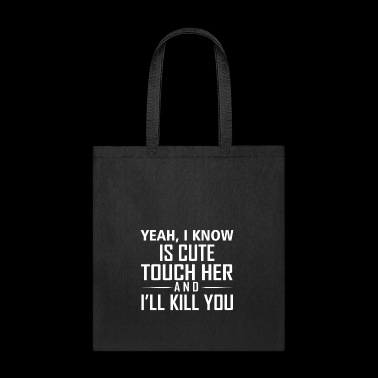 YEAH I KNOW IS CUTE TOUCH HER AND I LL KILL YOU - Tote Bag