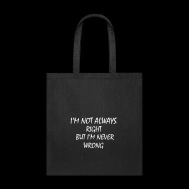 I M NOT ALWAYS RIGHT BUT I M NEVER WRONG - Tote Bag