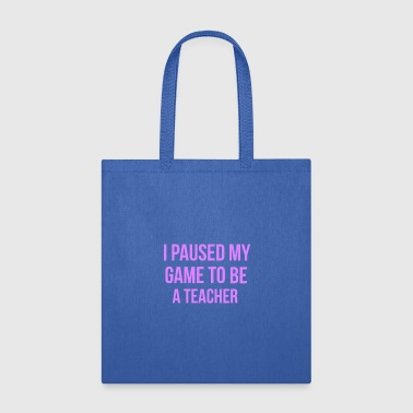 I Paused My Game To Be A Teacher Design - Tote Bag