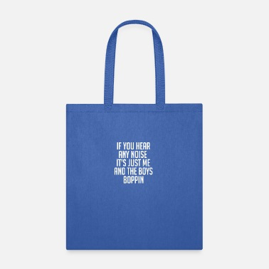 Noise if you hear any noise its just me and the boys bop - Tote Bag