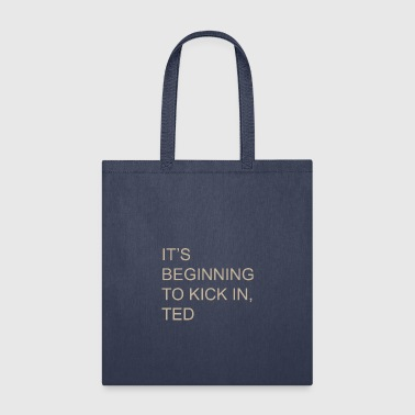 IT S BEGINNING TO KICK IN TED - Tote Bag