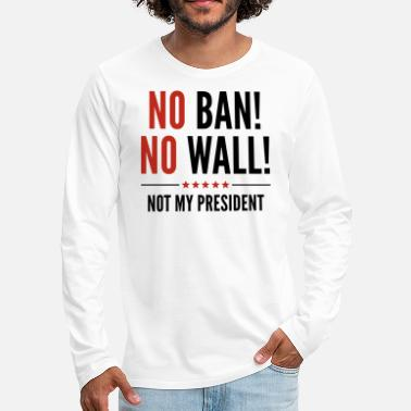Mexican Border Wall No Ban! No Wall! - Men's Premium Longsleeve Shirt