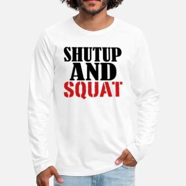 Shut The Fuck Up Shut up and Squat - Men's Premium Longsleeve Shirt