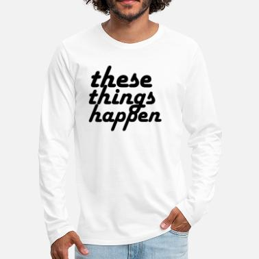 these things happen - Men's Premium Longsleeve Shirt
