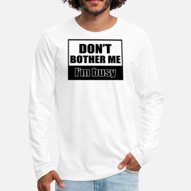 Bother Dont Bother Me Im Busy - Men's Premium Longsleeve Shirt