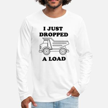 Dropped A Load I Just Dropped A Load - Men's Premium Longsleeve Shirt
