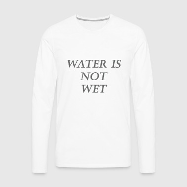water is NOT wet - Men's Premium Long Sleeve T-Shirt