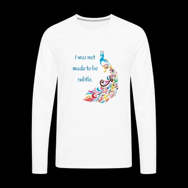 I was not made to be subtle - peacock funny - Men's Premium Long Sleeve T-Shirt