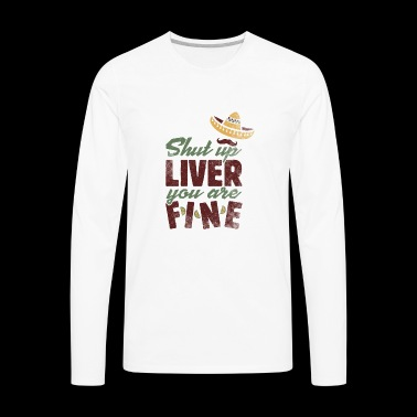 Shut up Liver you are Fine Funny Cinco de Mayo - Men's Premium Long Sleeve T-Shirt
