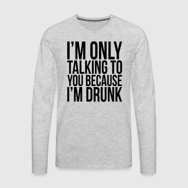 I'M ONLY TALKING TO YOU BECAUSE I'M DRUNK - Men's Premium Long Sleeve T-Shirt