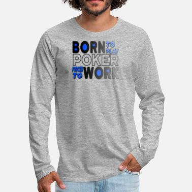 Blackjack Born to Play Poker Forced to Go to Work Poker Player Gambling - Men's Premium Long Sleeve T-Shirt