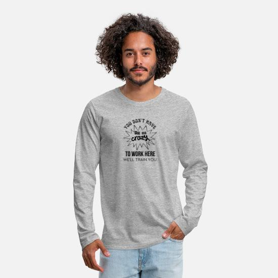 Birthday Present Long-Sleeve Shirts - You Don't Have To Be Crazy To Work Here - Men's Premium Longsleeve Shirt heather gray