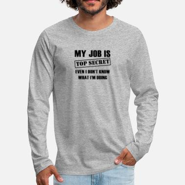 Im My Job Is Top Secret Even I Don't Know What I'm Do - Men's Premium Longsleeve Shirt