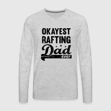 Okayest Rafting Dad Shirt - great gift for Daddy - Men's Premium Long Sleeve T-Shirt
