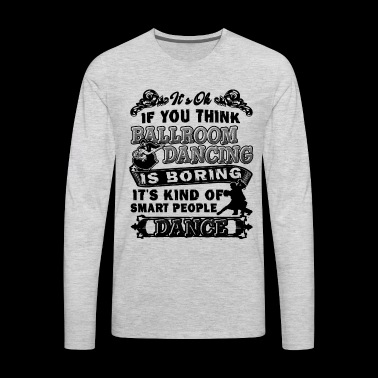 If You Think Ballroom Dancing Is Boring Shirt - Men's Premium Long Sleeve T-Shirt