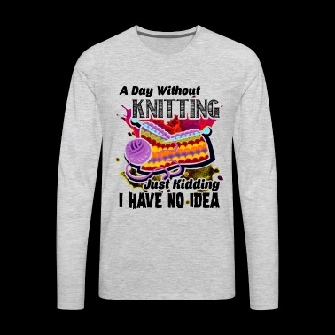 A Day Without Kniting Shirt - Men's Premium Long Sleeve T-Shirt