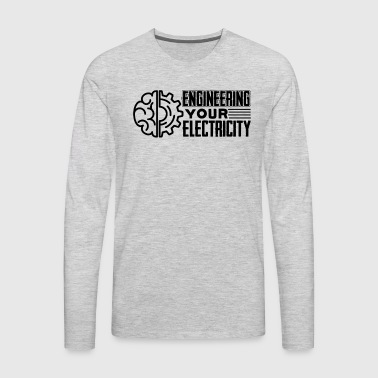 Engineering Your Electricity Shirt - Men's Premium Long Sleeve T-Shirt