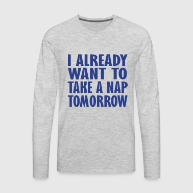 i already want to take a nap - Men's Premium Long Sleeve T-Shirt