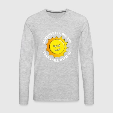 Someday I'll Die And Take Y'All With Me Gift - Men's Premium Long Sleeve T-Shirt