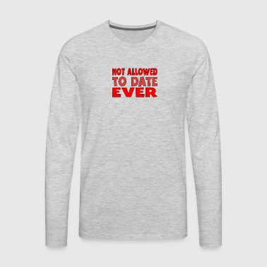Not Allowed To Date Ever - Men's Premium Long Sleeve T-Shirt