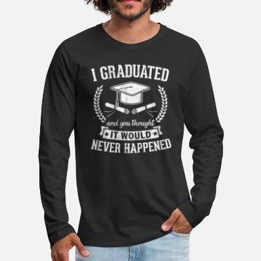 Cool I Graduated! and You Thought It Would never - Men's Premium Longsleeve Shirt