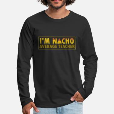 Taco I'm Nacho Average Teacher - Taco Burrito Mexico - Men's Premium Longsleeve Shirt