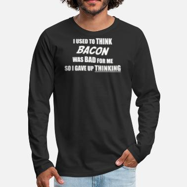 Bacon THINK BACON WAS BAD FOR ME - Men's Premium Longsleeve Shirt