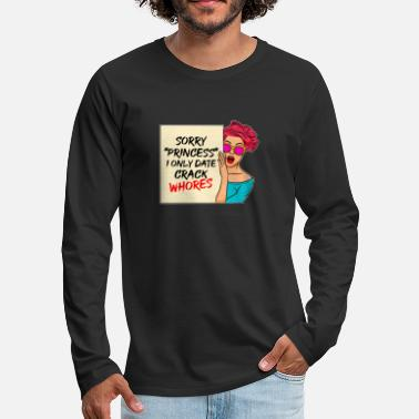 Sorry Princess I Only Date Crack Whore Dating Princess Crack Whores Sexuality Porn Gift - Men's Premium Longsleeve Shirt