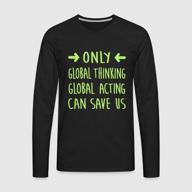 global thinking / global acting / save us - Men's Premium Long Sleeve T-Shirt