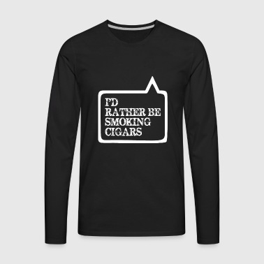 I Did Rather Be Smoking Cigars - Men's Premium Long Sleeve T-Shirt