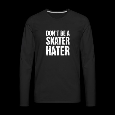 Don't Be A Skater Hater | Roller Skating - Men's Premium Long Sleeve T-Shirt