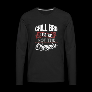 Chill Bro It's P.E Not The Olympi-s. Gym, Workout - Men's Premium Long Sleeve T-Shirt