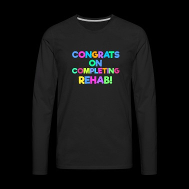 Congrats On Completing Rehab - Men's Premium Long Sleeve T-Shirt