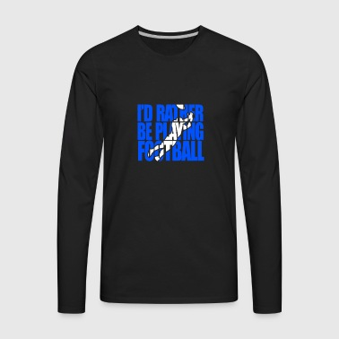 I d Rather Be Playing Football - Men's Premium Long Sleeve T-Shirt