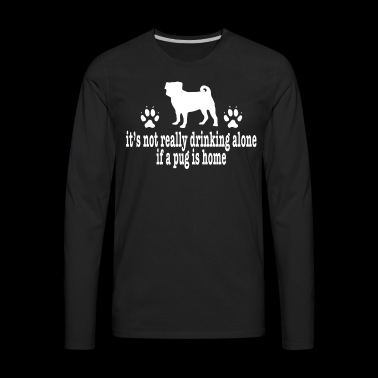 Pug Shirt Drinking Alone Dog Lover Shirt - Men's Premium Long Sleeve T-Shirt