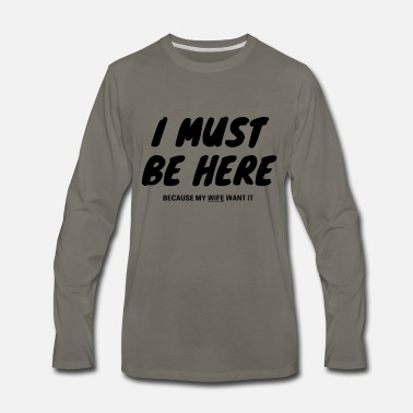 I Must Be Here Because my Wife Want It - Men's Premium Longsleeve Shirt
