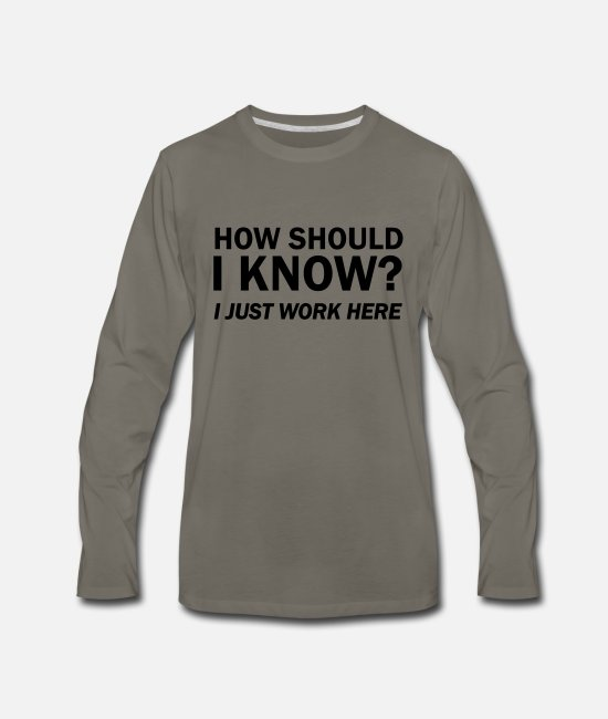 Quote Long-Sleeved Shirts - How Should I Know? I Just Work Here - Men's Premium Longsleeve Shirt asphalt gray