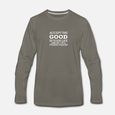 Fucky Accept the good in your life. Like me, I'm a fucki - Men's Premium Longsleeve Shirt