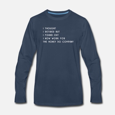 Sarcasm I Thought I Retired But I Found Out I Now Work For - Men's Premium Long Sleeve T-Shirt